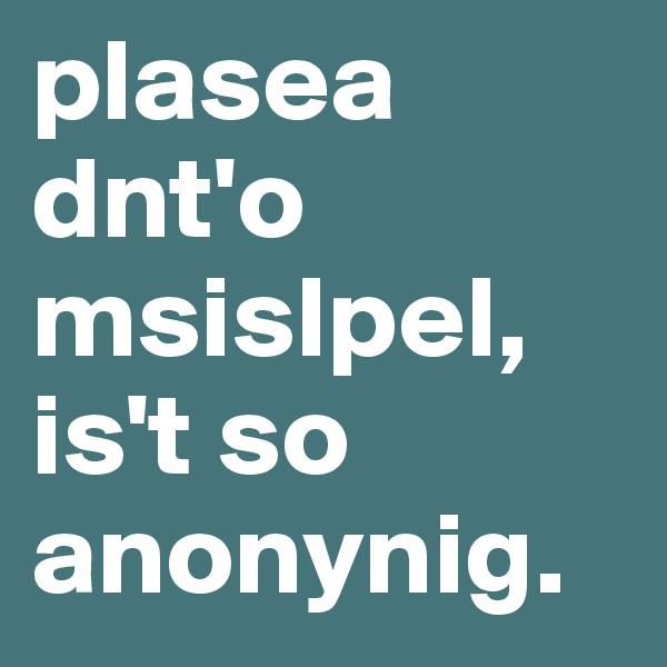 plasea dnt'o msislpel, is't so anonynig.