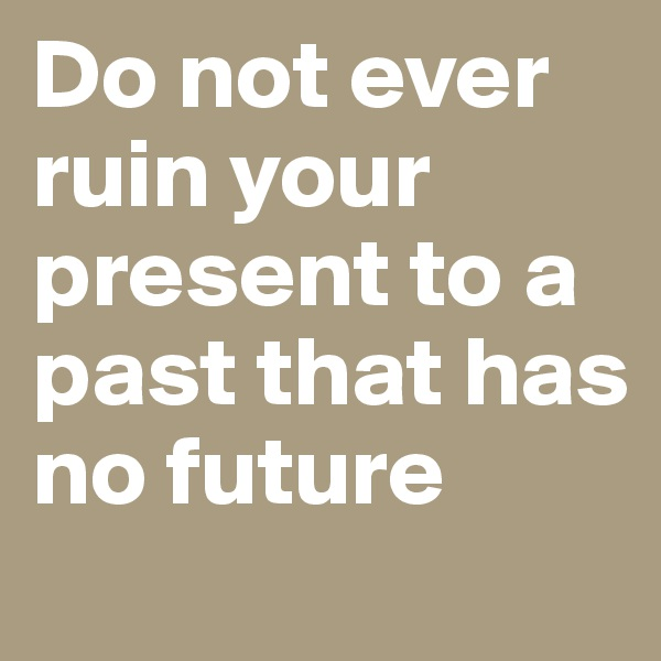 Do not ever ruin your present to a past that has no future