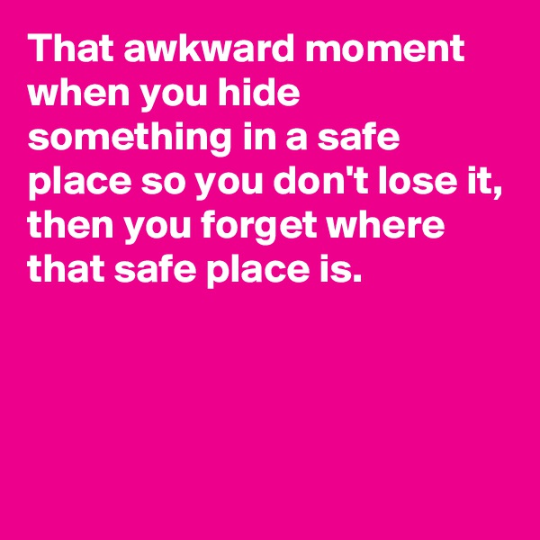 That awkward moment when you hide something in a safe place so you don't lose it, then you forget where that safe place is.