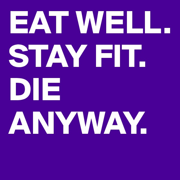 EAT WELL. STAY FIT. DIE ANYWAY.