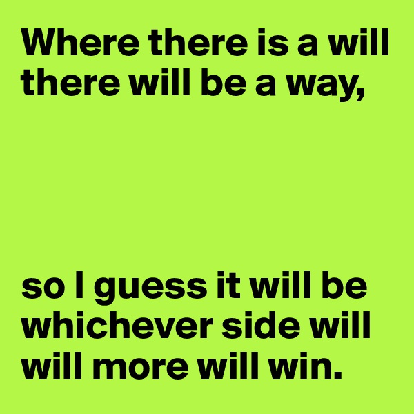 Where there is a will there will be a way,     so I guess it will be whichever side will will more will win.