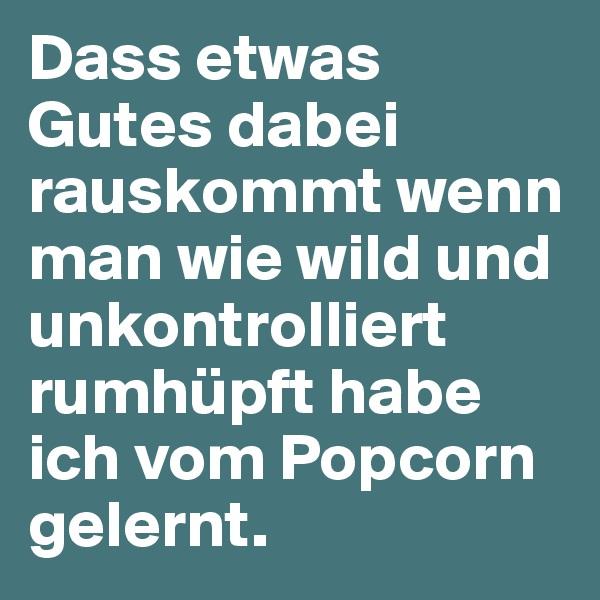 Dass etwas Gutes dabei rauskommt wenn man wie wild und unkontrolliert rumhüpft habe ich vom Popcorn gelernt.