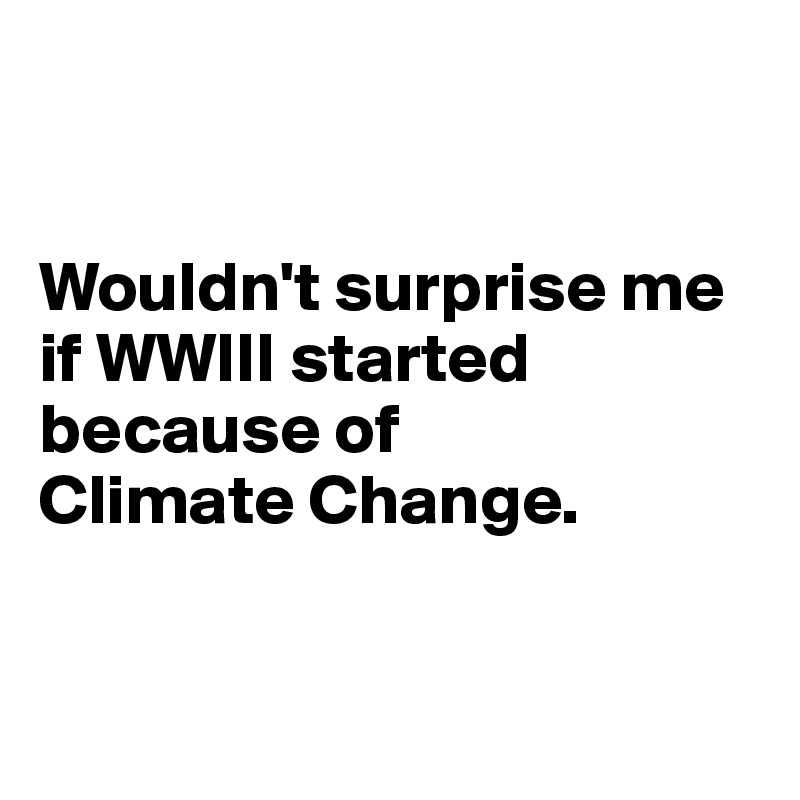 Wouldn't surprise me if WWIII started because of  Climate Change.