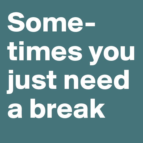 Some-times you just need a break