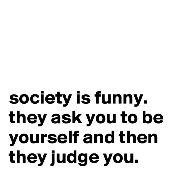 society is funny. they ask you to be yourself and then they judge you.
