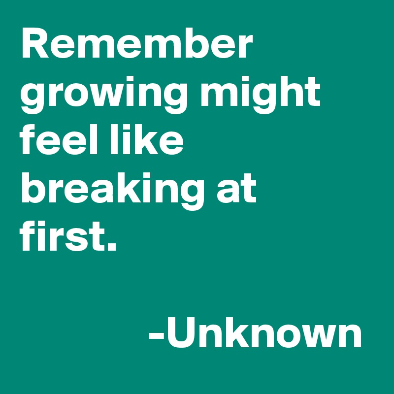 Remember growing might feel like breaking at first.                           -Unknown