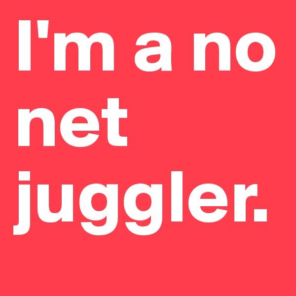 I'm a no net juggler.