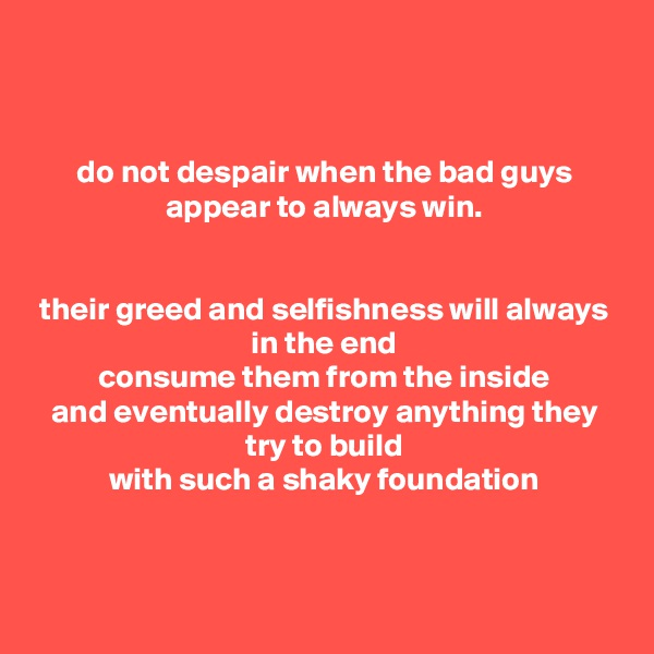 do not despair when the bad guys appear to always win.   their greed and selfishness will always in the end consume them from the inside and eventually destroy anything they try to build with such a shaky foundation