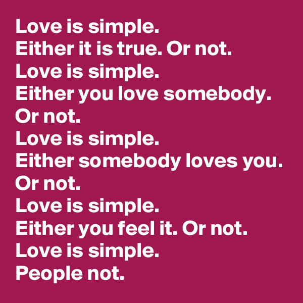 Love is simple. Either it is true. Or not. Love is simple. Either you love somebody. Or not. Love is simple. Either somebody loves you. Or not. Love is simple. Either you feel it. Or not. Love is simple. People not.