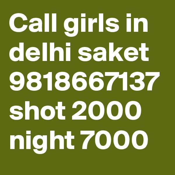 Call girls in delhi saket 9818667137 shot 2000 night 7000