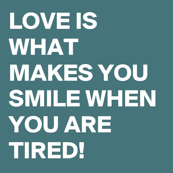 LOVE IS WHAT MAKES YOU SMILE WHEN YOU ARE TIRED!