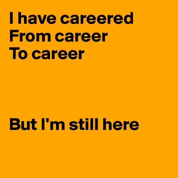 I have careered From career To career    But I'm still here
