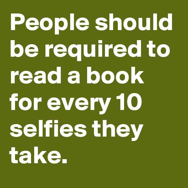 People should be required to read a book for every 10 selfies they take.