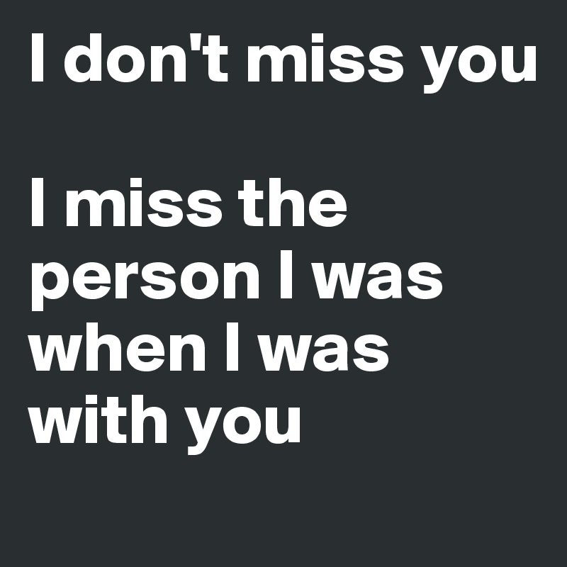 I don't miss you  I miss the person I was when I was with you