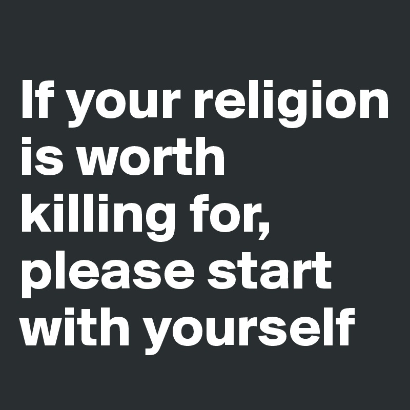 If your religion is worth killing for, please start with yourself
