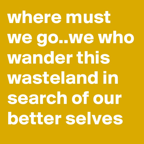 where must we go..we who wander this wasteland in search of our better selves