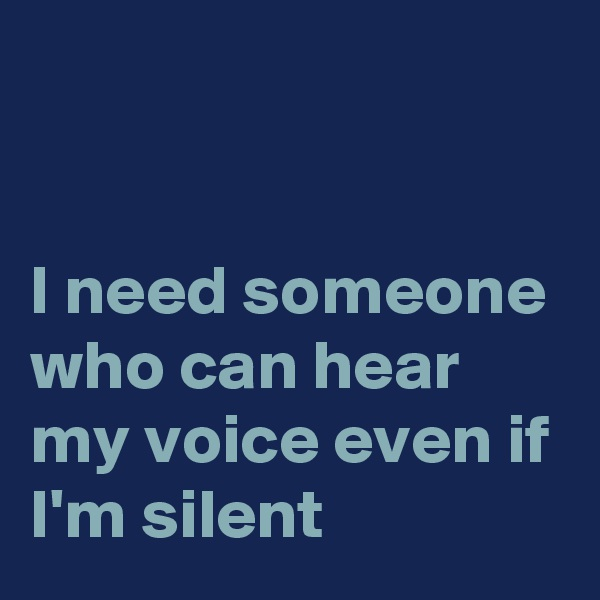 I need someone who can hear my voice even if I'm silent