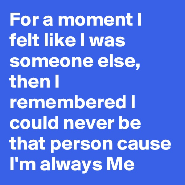 For a moment I felt like I was someone else, then I remembered I could never be that person cause I'm always Me