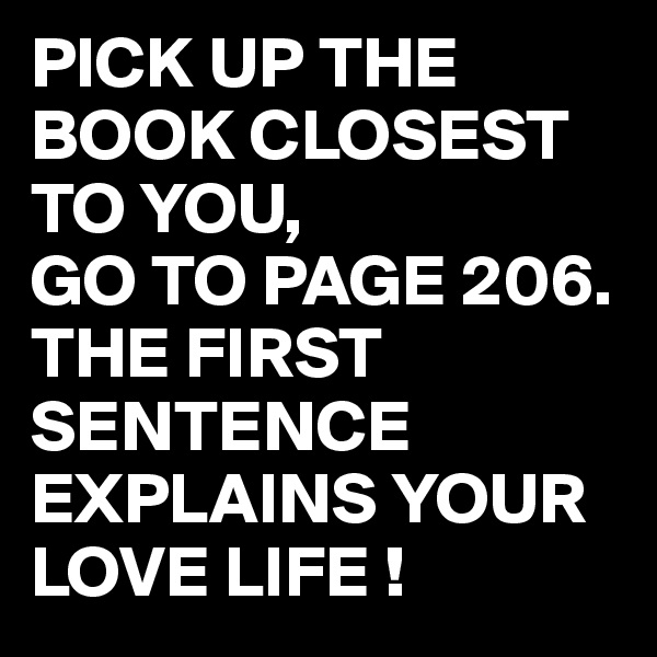 PICK UP THE BOOK CLOSEST TO YOU,  GO TO PAGE 206.  THE FIRST SENTENCE EXPLAINS YOUR LOVE LIFE !