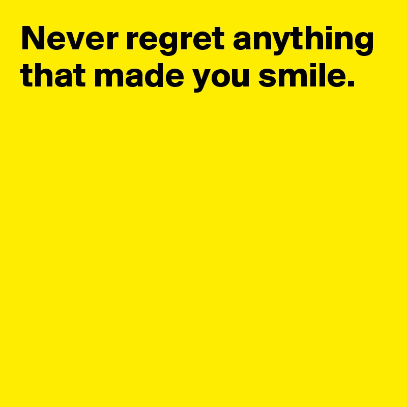 Never regret anything that made you smile.