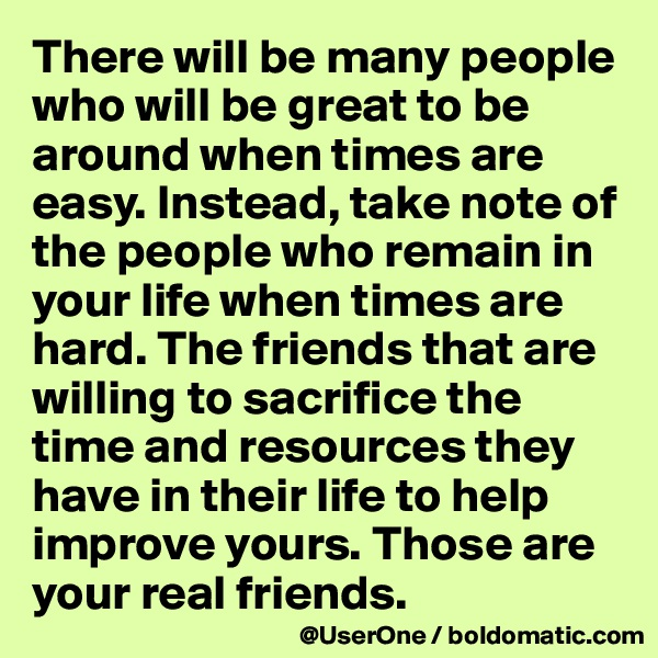 There will be many people who will be great to be around when times are easy. Instead, take note of the people who remain in your life when times are hard. The friends that are willing to sacrifice the time and resources they have in their life to help improve yours. Those are your real friends.
