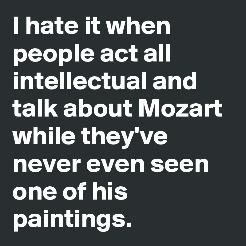 I hate it when people act all intellectual and talk about Mozart while they've never even seen one of his paintings.