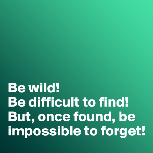 Be wild! Be difficult to find! But, once found, be impossible to forget!
