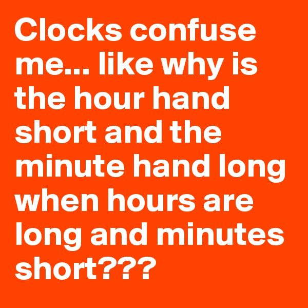 Clocks confuse me... like why is the hour hand short and the minute hand long when hours are long and minutes short???