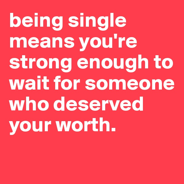 being single means you're strong enough to wait for someone who deserved your worth.