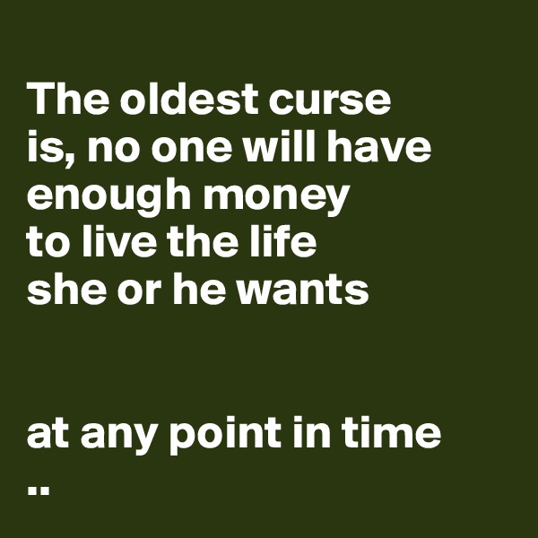 The oldest curse  is, no one will have  enough money  to live the life  she or he wants    at any point in time ..