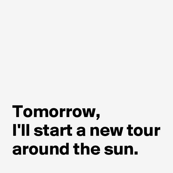 Tomorrow,  I'll start a new tour  around the sun.