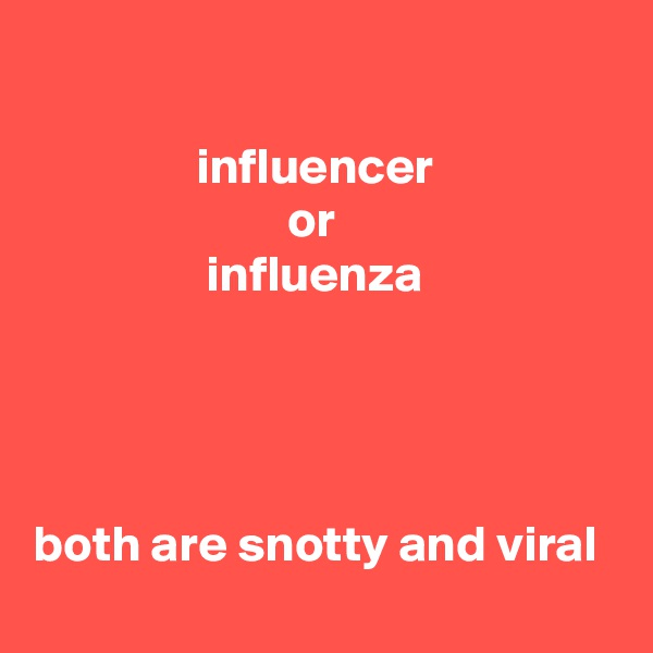 influencer                          or                  influenza     both are snotty and viral