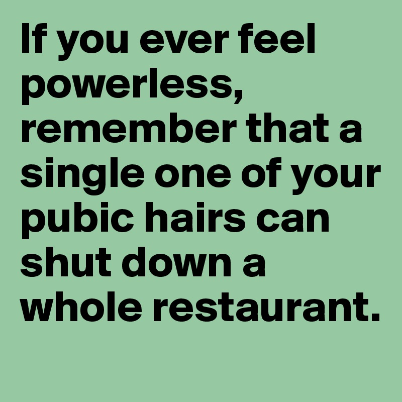 If you ever feel powerless, remember that a single one of your pubic hairs can shut down a whole restaurant.