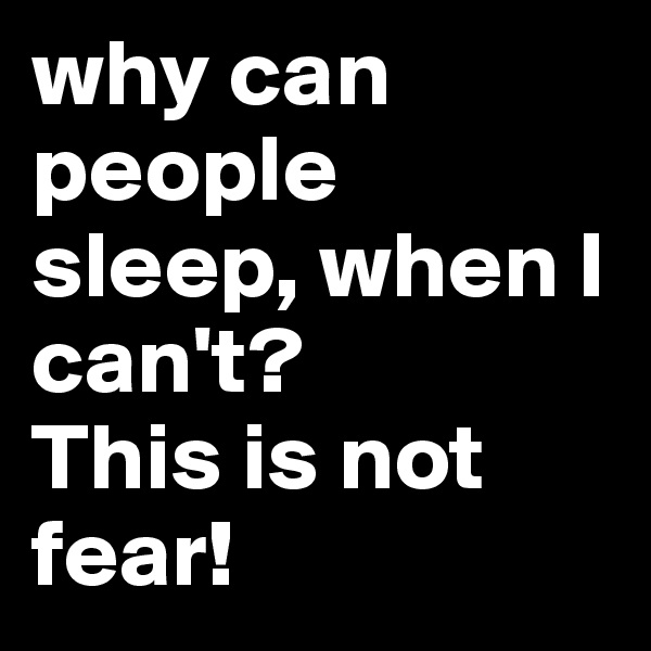 why can people sleep, when I can't?        This is not fear!