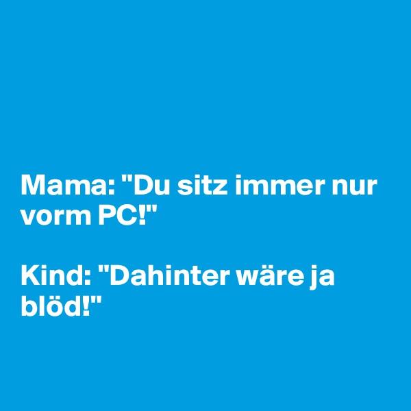 "Mama: ""Du sitz immer nur vorm PC!""  Kind: ""Dahinter wäre ja blöd!"""