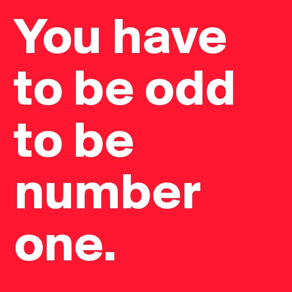 You have to be odd to be number one.