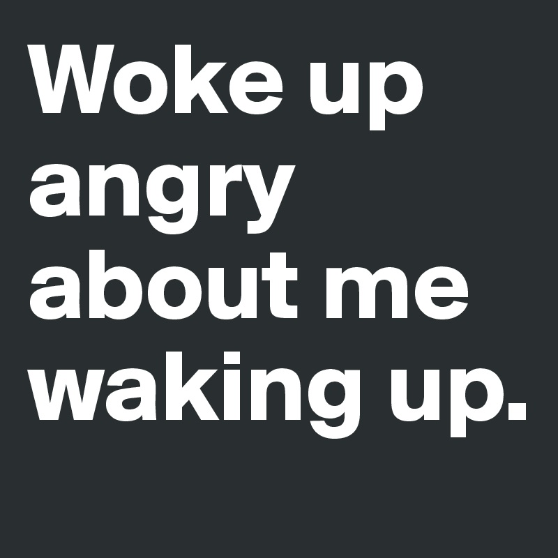 Woke up angry about me waking up.