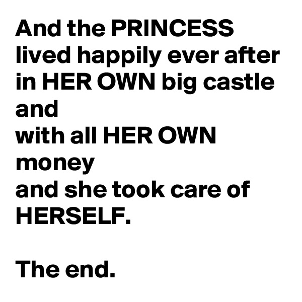 And the PRINCESS lived happily ever after in HER OWN big castle and with all HER OWN money  and she took care of HERSELF.  The end.