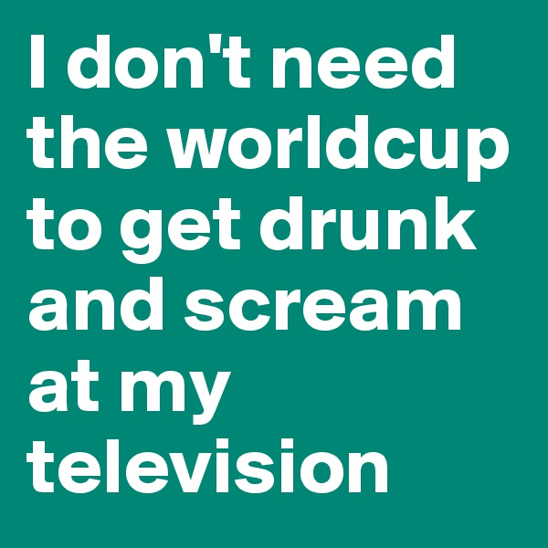 I don't need the worldcup to get drunk and scream at my television