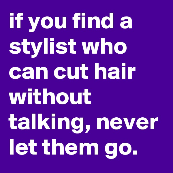if you find a stylist who can cut hair without talking, never let them go.