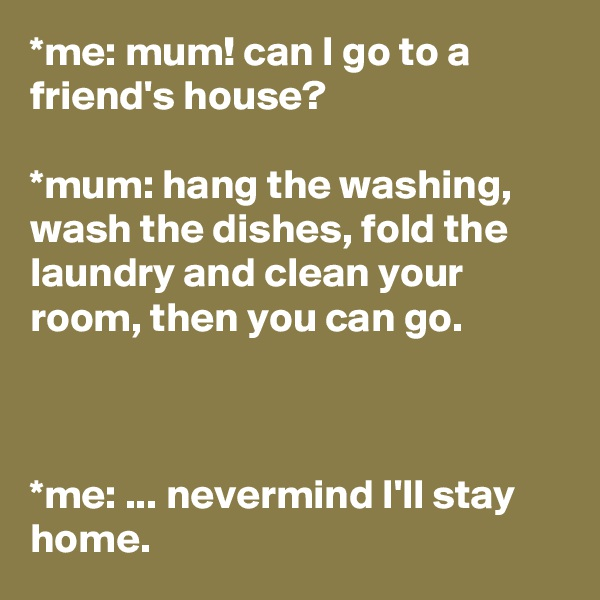 *me: mum! can I go to a friend's house?   *mum: hang the washing, wash the dishes, fold the laundry and clean your room, then you can go.    *me: ... nevermind I'll stay home.