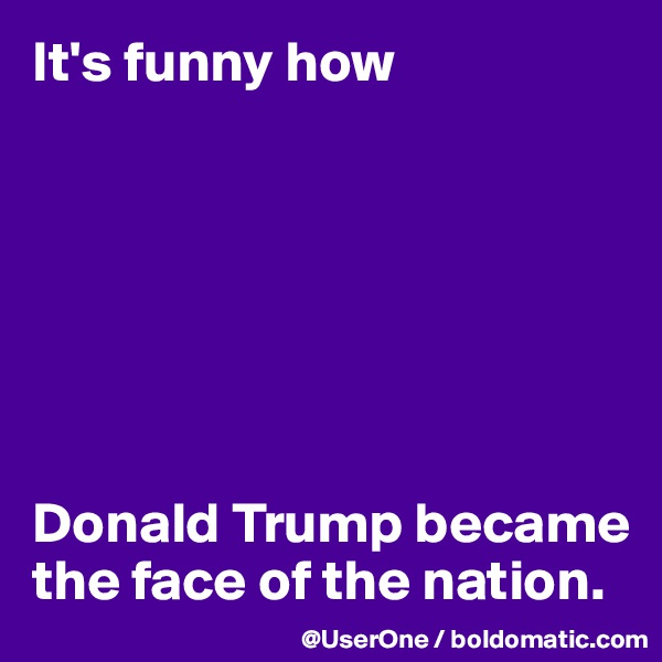 It's funny how        Donald Trump became the face of the nation.