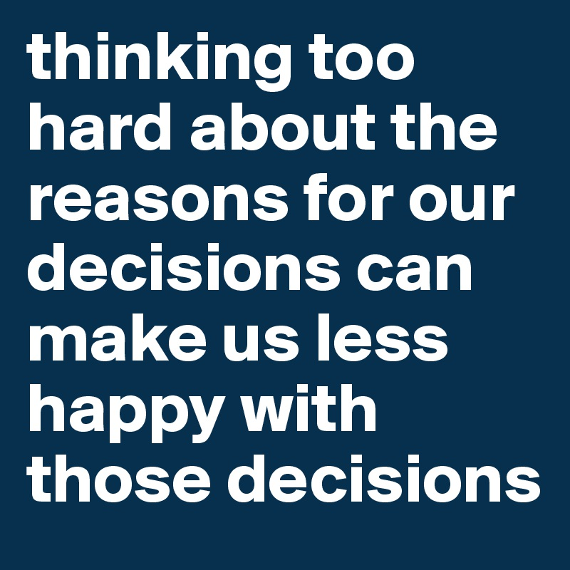thinking too hard about the reasons for our decisions can make us less happy with those decisions