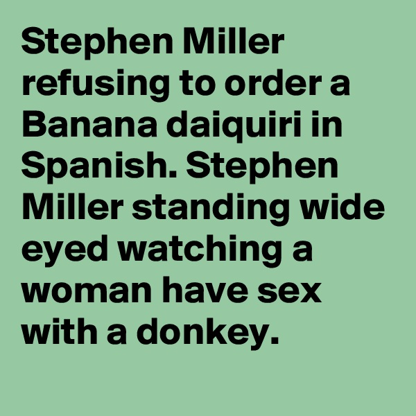 Stephen Miller refusing to order a Banana daiquiri in Spanish. Stephen Miller standing wide eyed watching a woman have sex with a donkey.