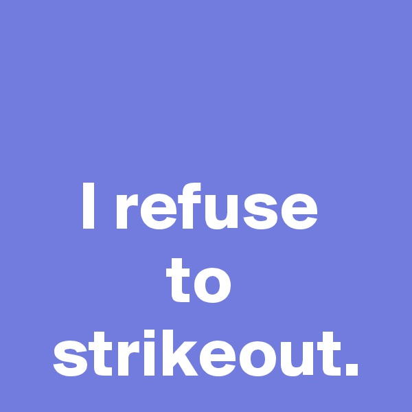 I refuse to  strikeout.