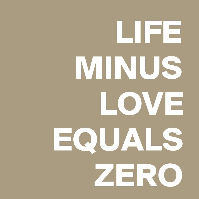 LIFE MINUS LOVE EQUALS ZERO