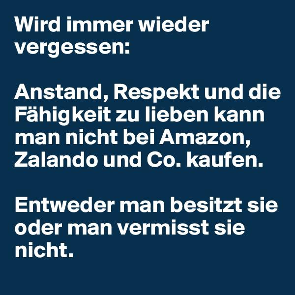 Wird immer wieder vergessen:   Anstand, Respekt und die Fähigkeit zu lieben kann man nicht bei Amazon, Zalando und Co. kaufen.   Entweder man besitzt sie oder man vermisst sie nicht.