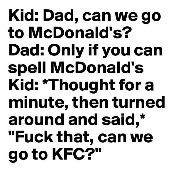 "Kid: Dad, can we go to McDonald's?  Dad: Only if you can spell McDonald's  Kid: *Thought for a minute, then turned around and said,* ""Fuck that, can we go to KFC?"""
