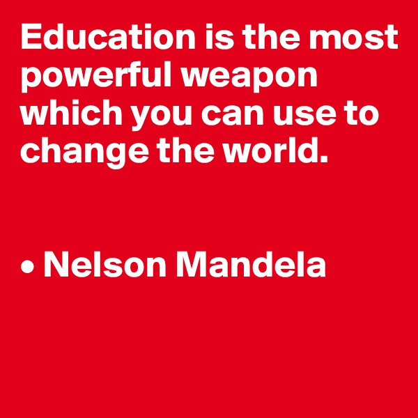 Education is the most powerful weapon which you can use to change the world.   • Nelson Mandela