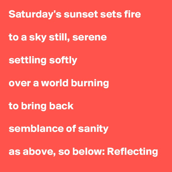 Saturday's sunset sets fire  to a sky still, serene  settling softly  over a world burning  to bring back  semblance of sanity  as above, so below: Reflecting